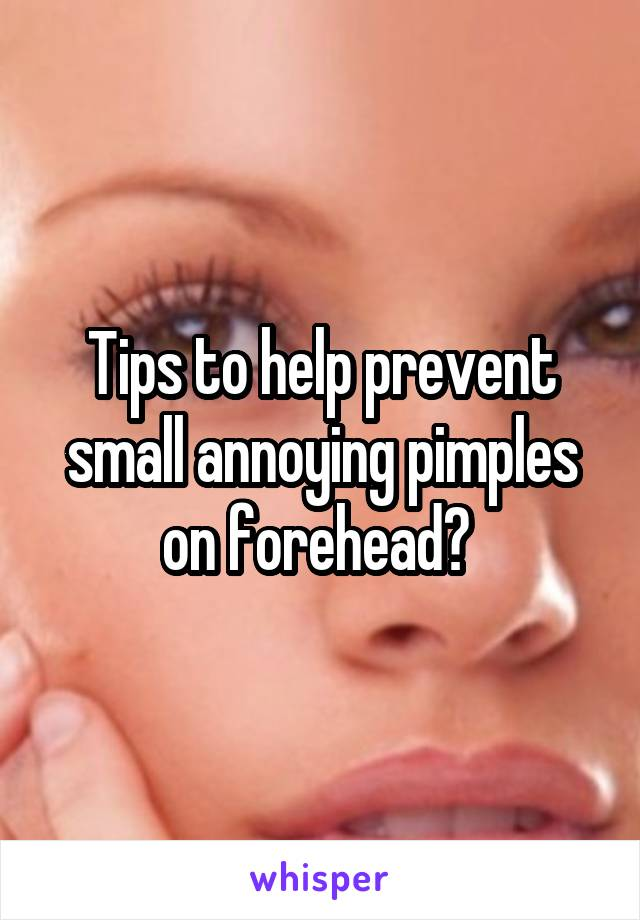 Tips to help prevent small annoying pimples on forehead?