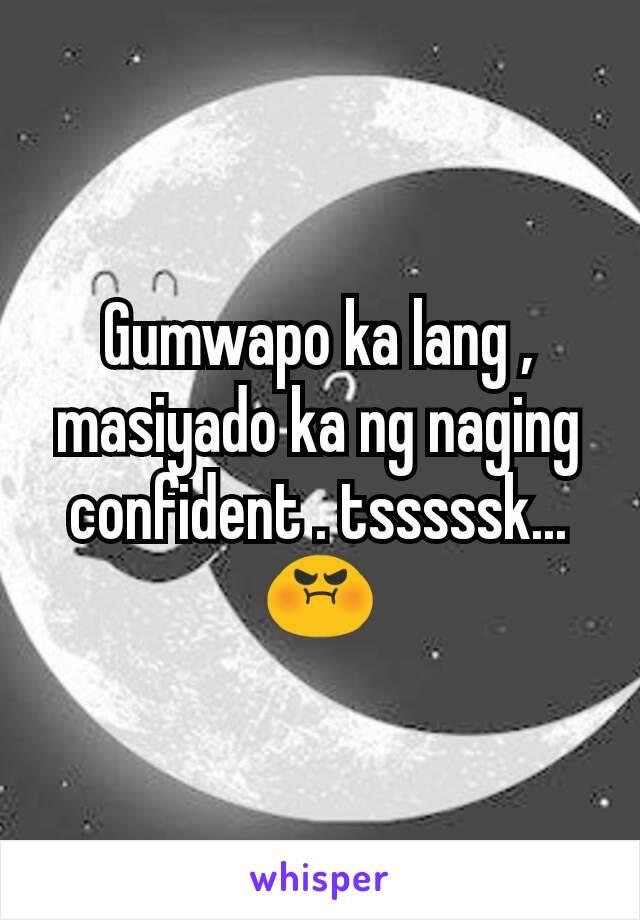 Gumwapo ka lang , masiyado ka ng naging confident . tsssssk... 😡