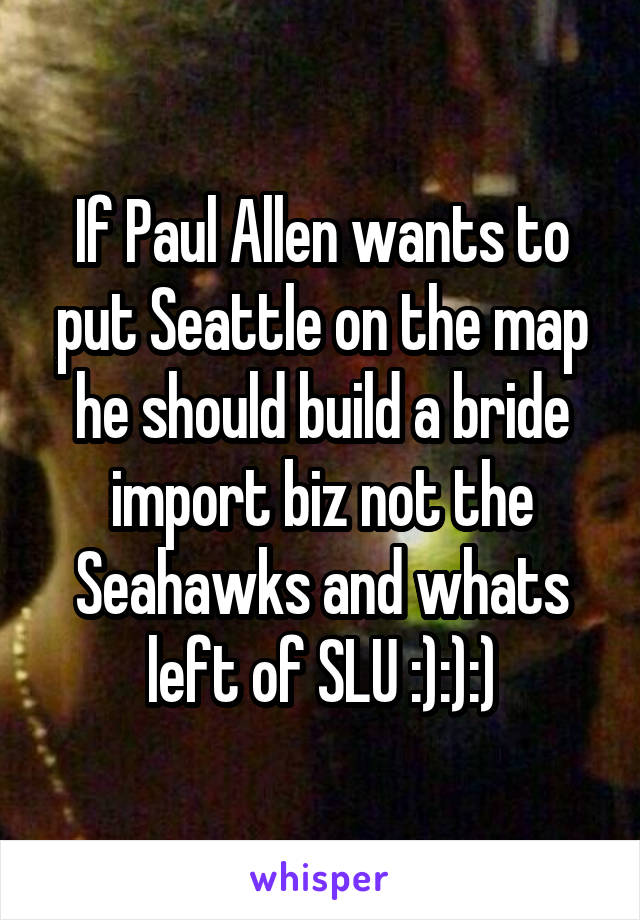 If Paul Allen wants to put Seattle on the map he should build a bride import biz not the Seahawks and whats left of SLU :):):)