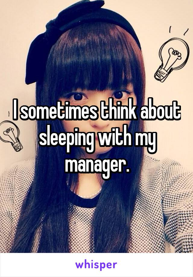 I sometimes think about sleeping with my manager.