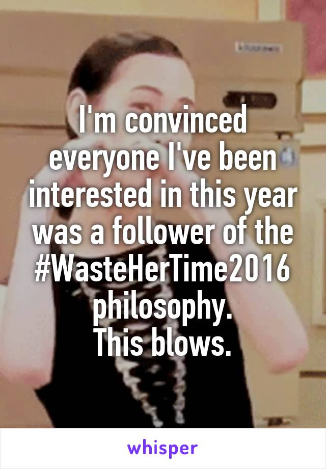I'm convinced everyone I've been interested in this year was a follower of the #WasteHerTime2016 philosophy. This blows.