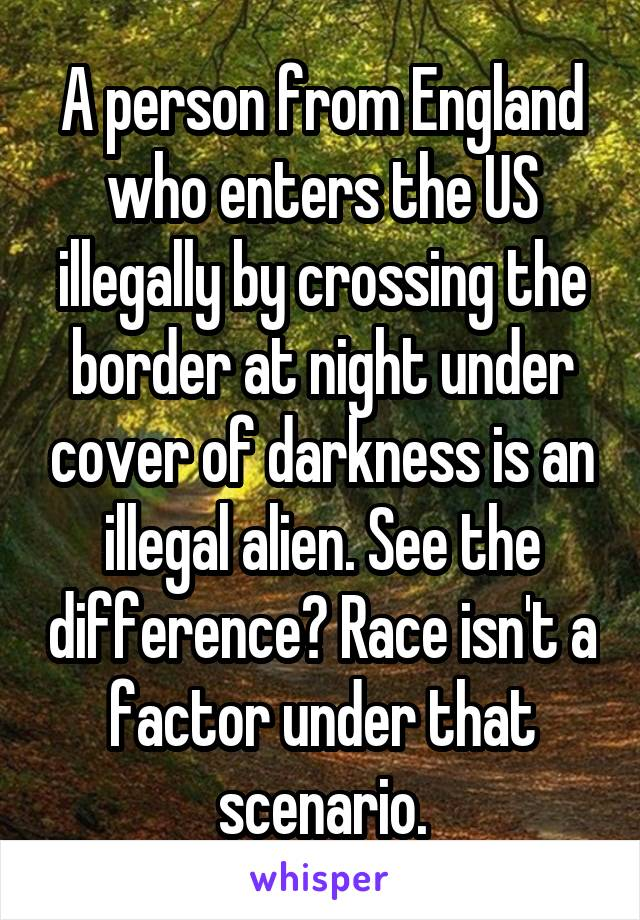 A person from England who enters the US illegally by crossing the border at night under cover of darkness is an illegal alien. See the difference? Race isn't a factor under that scenario.
