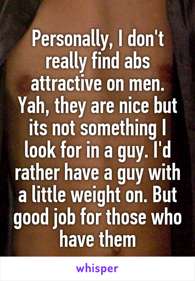 Personally, I don't really find abs attractive on men. Yah, they are nice but its not something I look for in a guy. I'd rather have a guy with a little weight on. But good job for those who have them