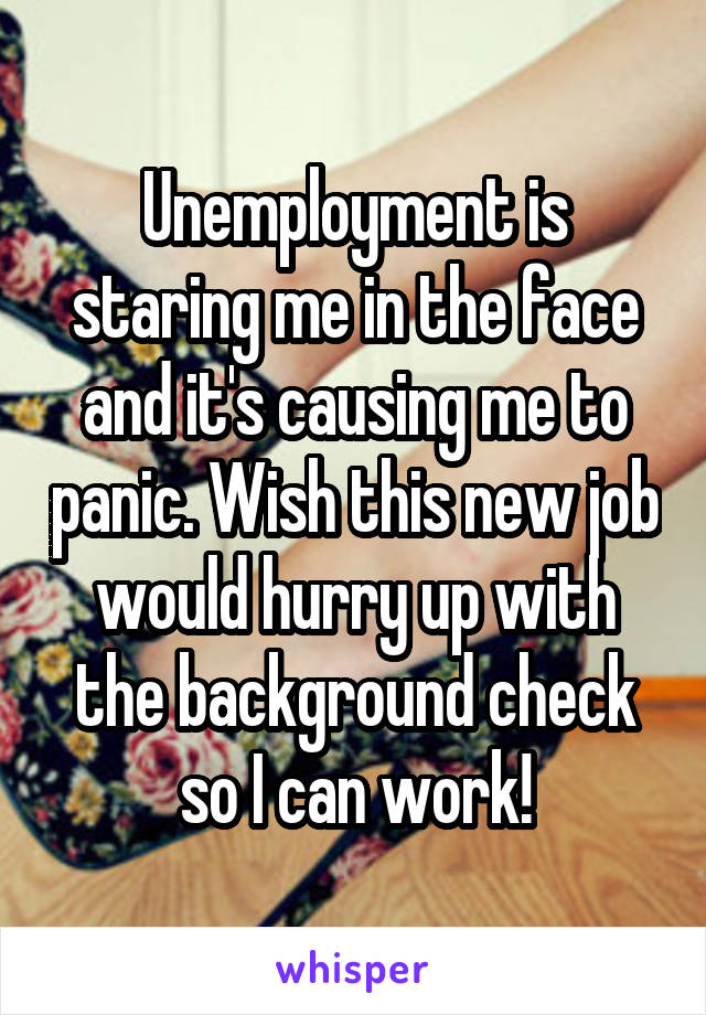 Unemployment is staring me in the face and it's causing me to panic. Wish this new job would hurry up with the background check so I can work!