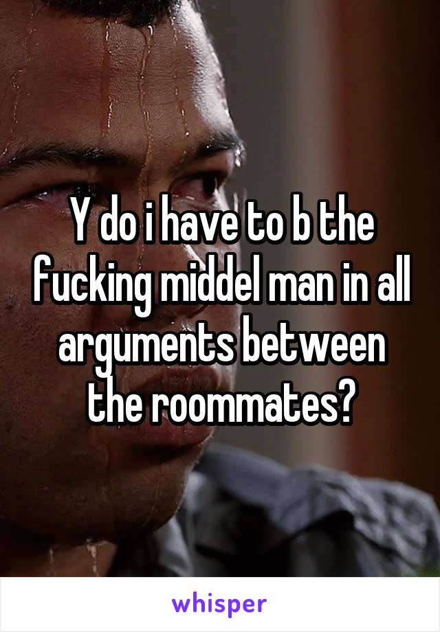 Y do i have to b the fucking middel man in all arguments between the roommates?