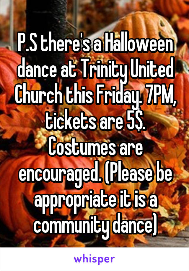 P.S there's a Halloween dance at Trinity United Church this Friday. 7PM, tickets are 5$. Costumes are encouraged. (Please be appropriate it is a community dance)