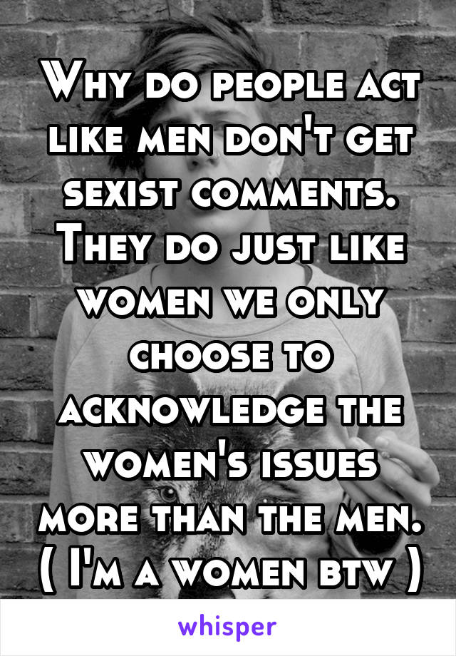 Why do people act like men don't get sexist comments. They do just like women we only choose to acknowledge the women's issues more than the men. ( I'm a women btw )