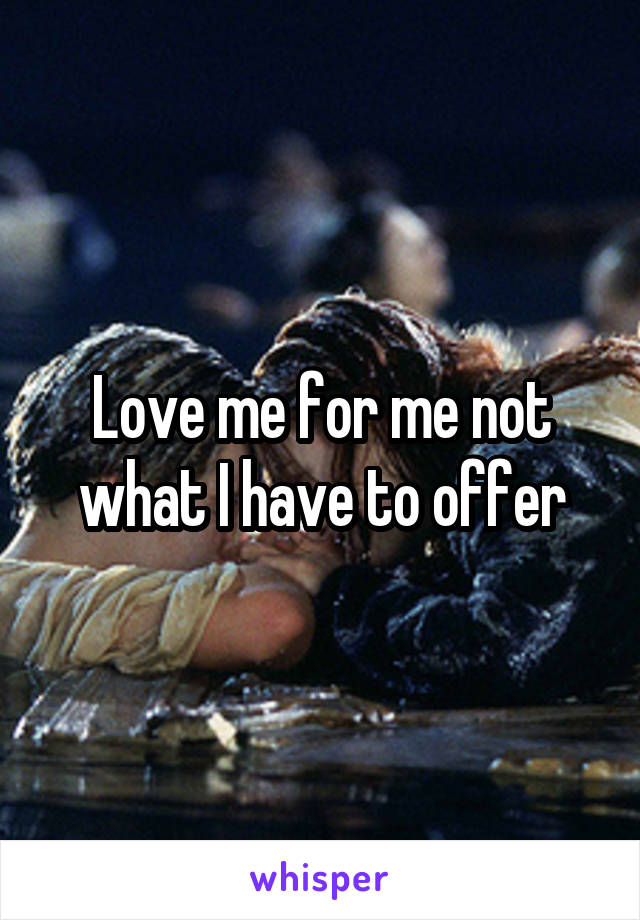 Love me for me not what I have to offer