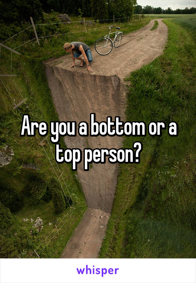 Are you a bottom or a top person?