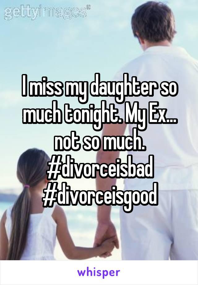 I miss my daughter so much tonight. My Ex... not so much. #divorceisbad #divorceisgood