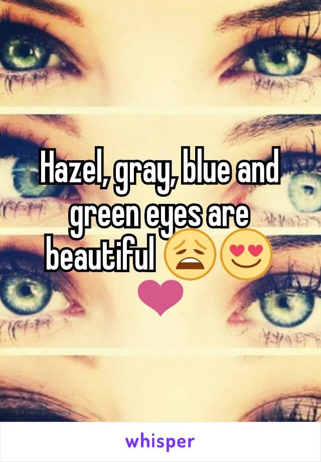 Hazel, gray, blue and green eyes are beautiful 😩😍❤
