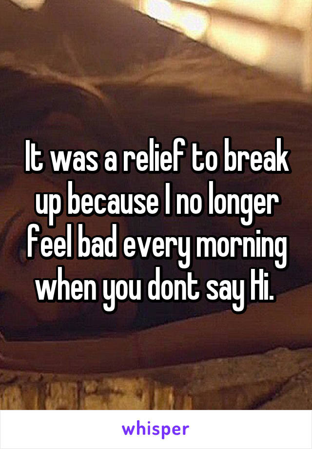 It was a relief to break up because I no longer feel bad every morning when you dont say Hi.