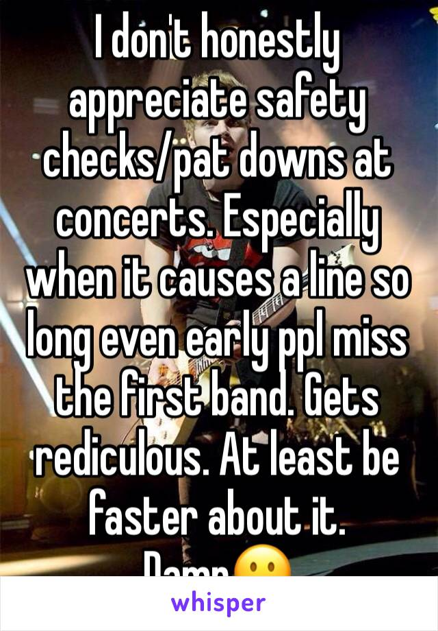 I don't honestly appreciate safety checks/pat downs at concerts. Especially when it causes a line so long even early ppl miss the first band. Gets rediculous. At least be faster about it. Damn😐