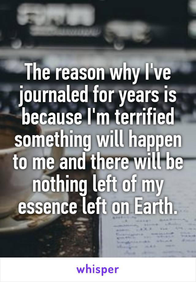 The reason why I've journaled for years is because I'm terrified something will happen to me and there will be nothing left of my essence left on Earth.