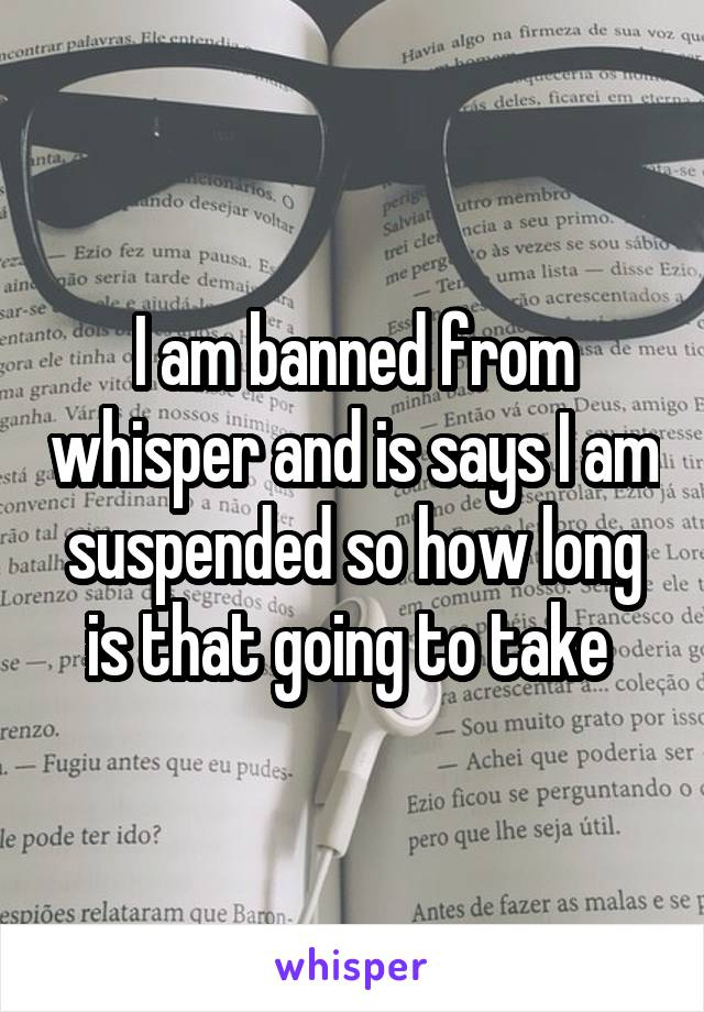 I am banned from whisper and is says I am suspended so how long is that going to take