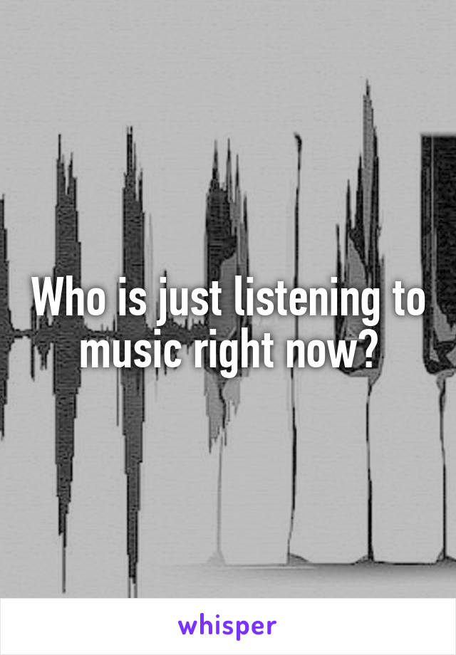 Who is just listening to music right now?