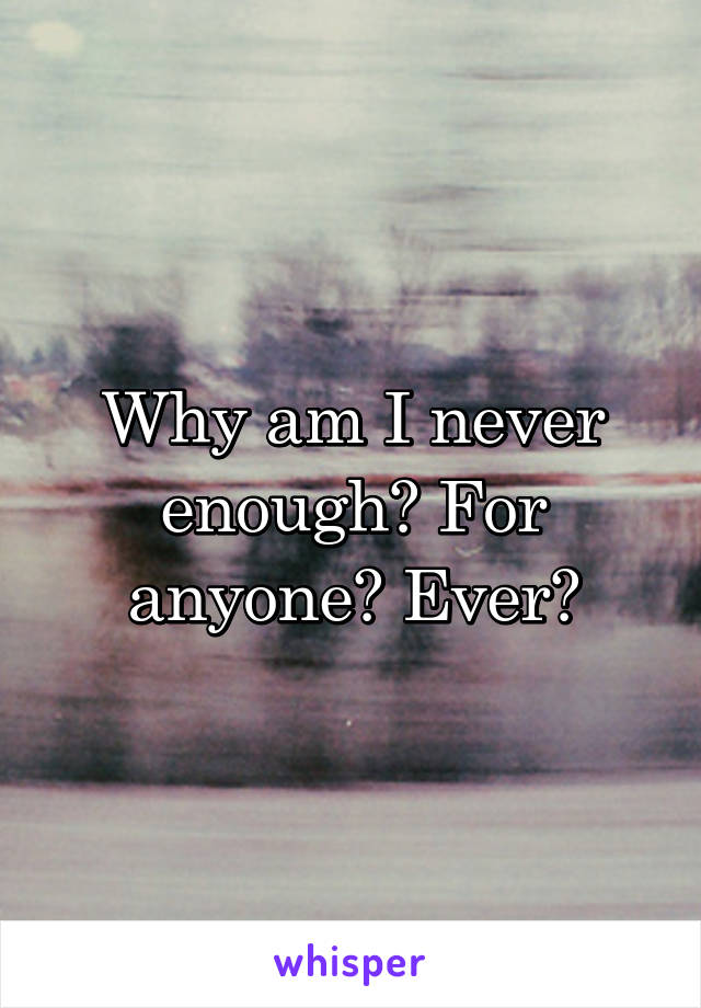 Why am I never enough? For anyone? Ever?