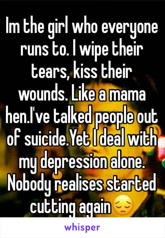 Im the girl who everyone runs to. I wipe their tears, kiss their wounds. Like a mama hen.I've talked people out of suicide.Yet I deal with my depression alone. Nobody realises started cutting again😔