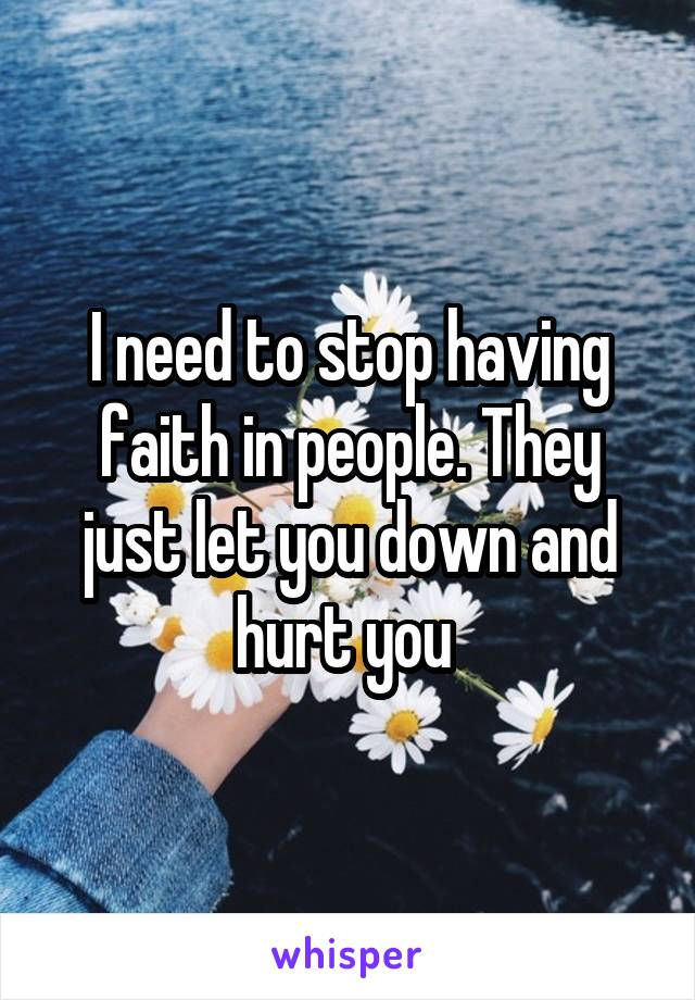 I need to stop having faith in people. They just let you down and hurt you