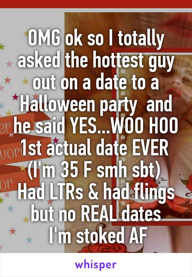 OMG ok so I totally asked the hottest guy out on a date to a Halloween party  and he said YES...WOO HOO 1st actual date EVER  (I'm 35 F smh sbt)  Had LTRs & had flings but no REAL dates  I'm stoked AF