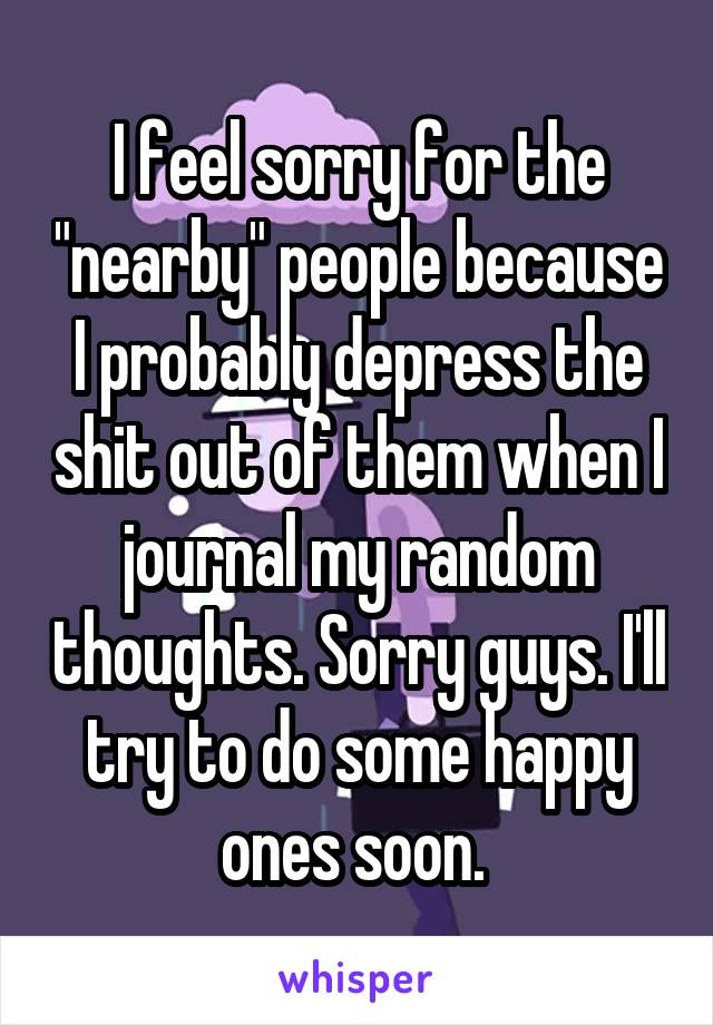 """I feel sorry for the """"nearby"""" people because I probably depress the shit out of them when I journal my random thoughts. Sorry guys. I'll try to do some happy ones soon."""