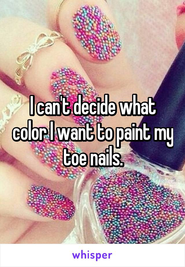 I can't decide what color I want to paint my toe nails.