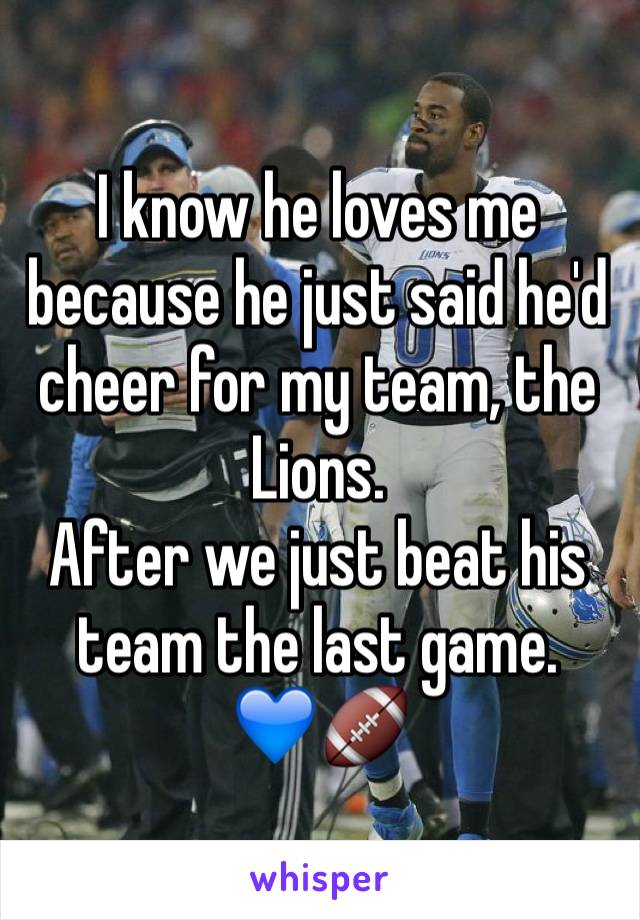 I know he loves me because he just said he'd cheer for my team, the Lions. After we just beat his team the last game.  💙🏈
