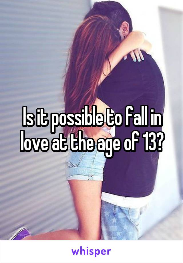 Is it possible to fall in love at the age of 13?