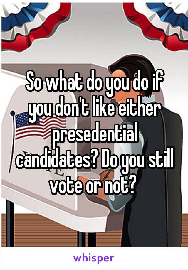 So what do you do if you don't like either presedential candidates? Do you still vote or not?