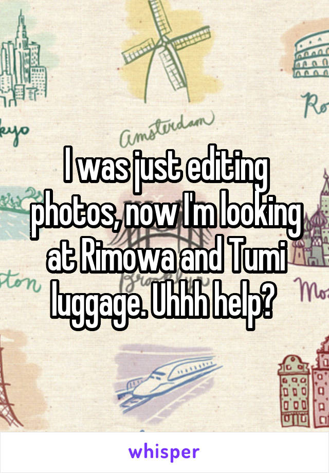 I was just editing photos, now I'm looking at Rimowa and Tumi luggage. Uhhh help?