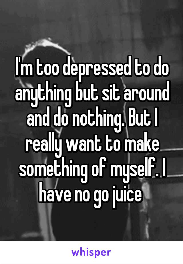 I'm too depressed to do anything but sit around and do nothing. But I really want to make something of myself. I have no go juice