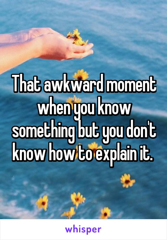 That awkward moment when you know something but you don't know how to explain it.