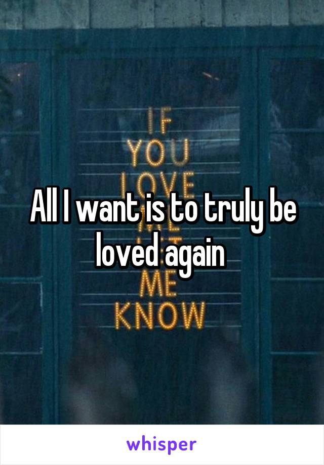 All I want is to truly be loved again