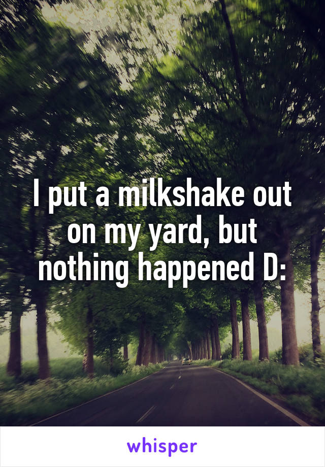I put a milkshake out on my yard, but nothing happened D: