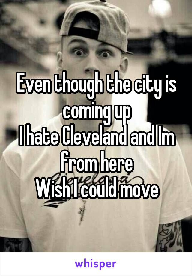 Even though the city is coming up I hate Cleveland and Im from here Wish I could move
