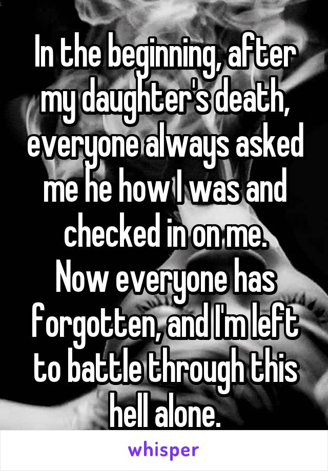 In the beginning, after my daughter's death, everyone always asked me he how I was and checked in on me. Now everyone has forgotten, and I'm left to battle through this hell alone.