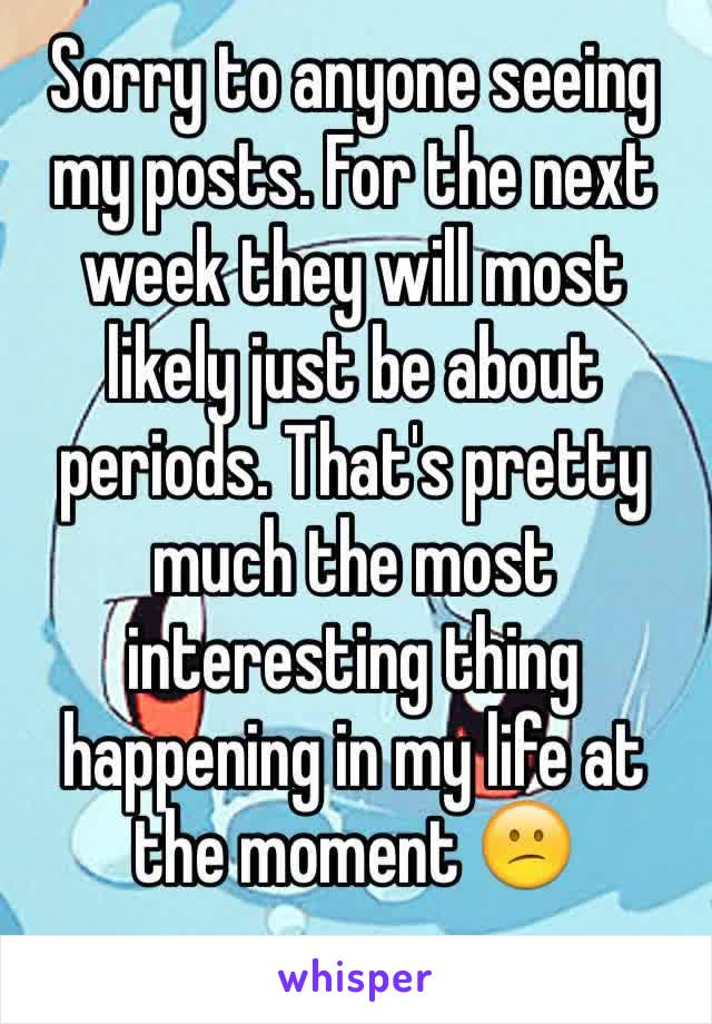 Sorry to anyone seeing my posts. For the next week they will most likely just be about periods. That's pretty much the most interesting thing happening in my life at the moment 😕