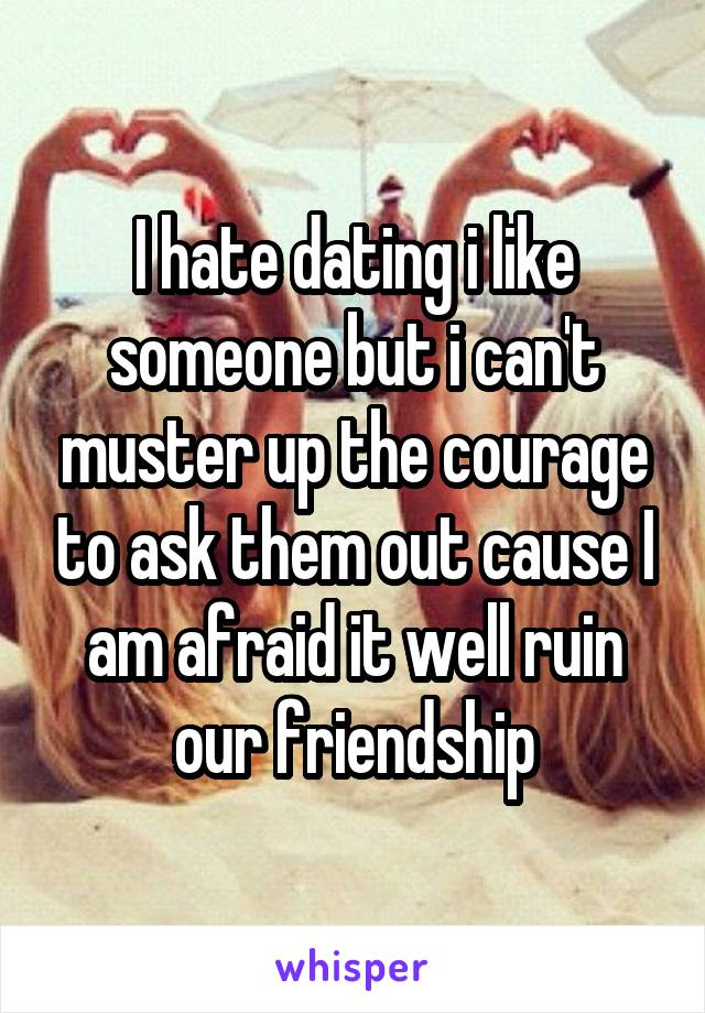 I hate dating i like someone but i can't muster up the courage to ask them out cause I am afraid it well ruin our friendship