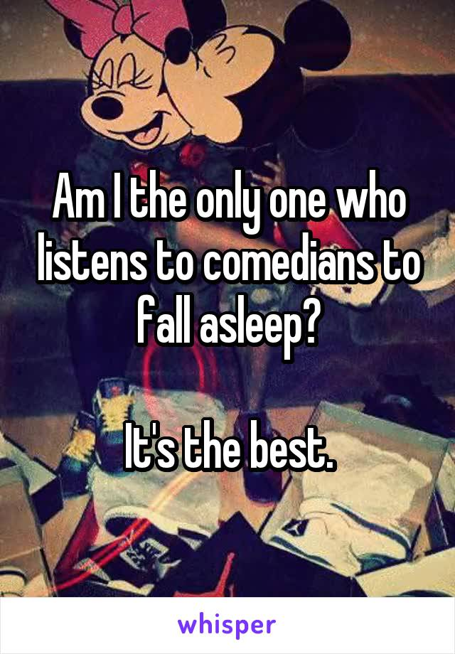 Am I the only one who listens to comedians to fall asleep?  It's the best.