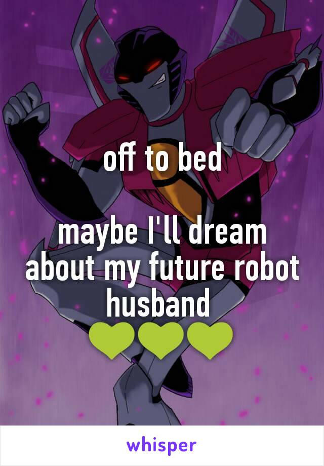 off to bed  maybe I'll dream about my future robot husband  💚💚💚