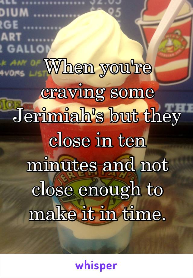 When you're craving some Jerimiah's but they close in ten minutes and not close enough to make it in time.