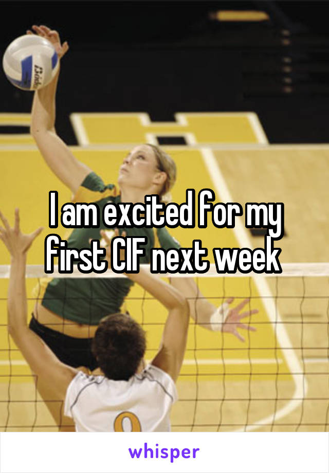 I am excited for my first CIF next week