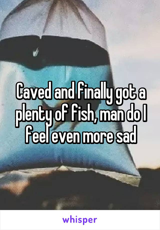 Caved and finally got a plenty of fish, man do I feel even more sad