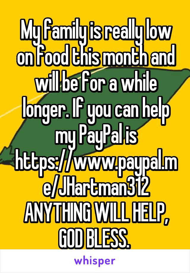 My family is really low on food this month and will be for a while longer. If you can help my PayPal is https://www.paypal.me/JHartman312 ANYTHING WILL HELP, GOD BLESS.
