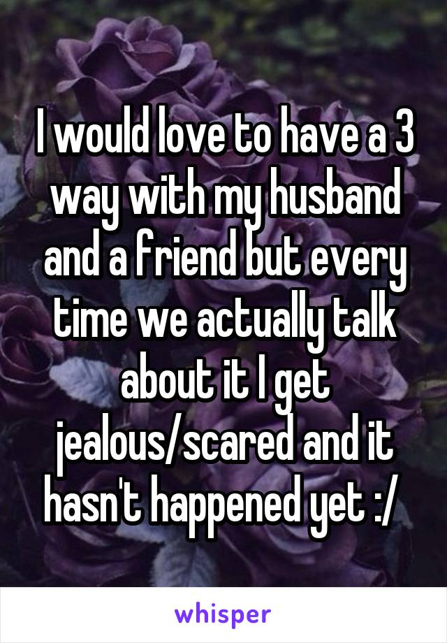 I would love to have a 3 way with my husband and a friend but every time we actually talk about it I get jealous/scared and it hasn't happened yet :/