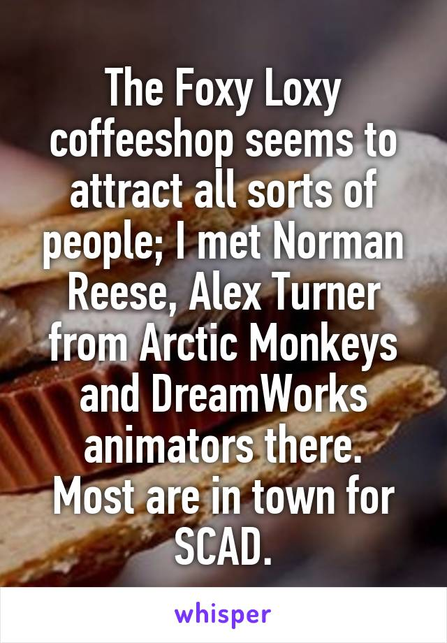 The Foxy Loxy coffeeshop seems to attract all sorts of people; I met Norman Reese, Alex Turner from Arctic Monkeys and DreamWorks animators there. Most are in town for SCAD.