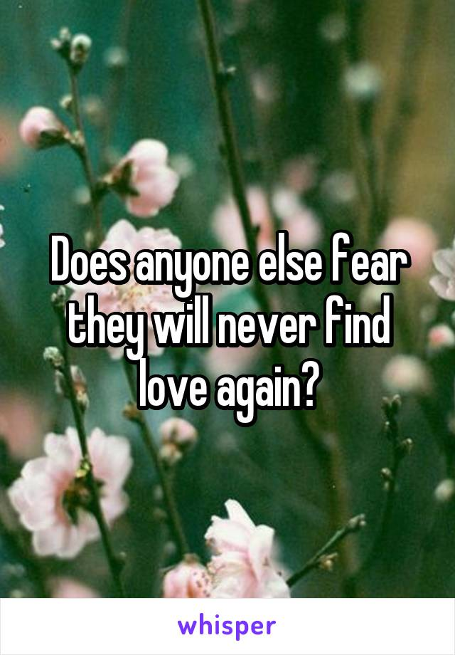 Does anyone else fear they will never find love again?