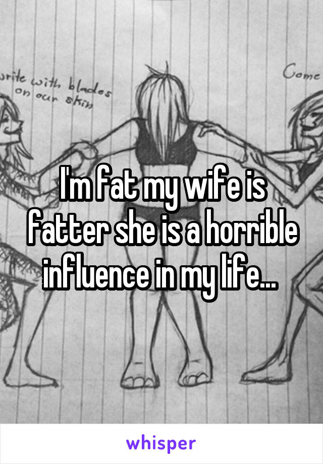 I'm fat my wife is fatter she is a horrible influence in my life...