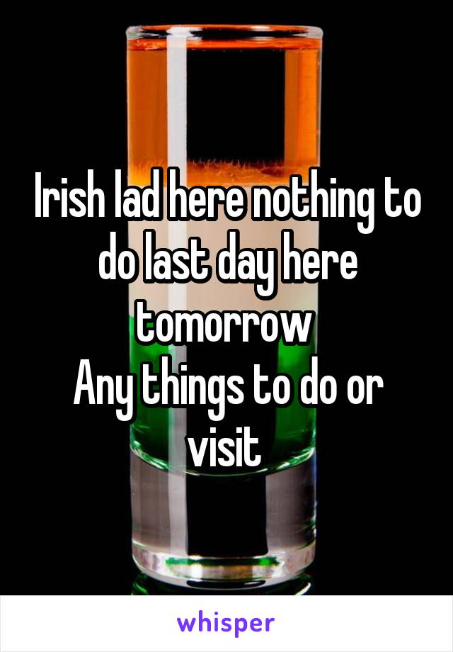 Irish lad here nothing to do last day here tomorrow  Any things to do or visit