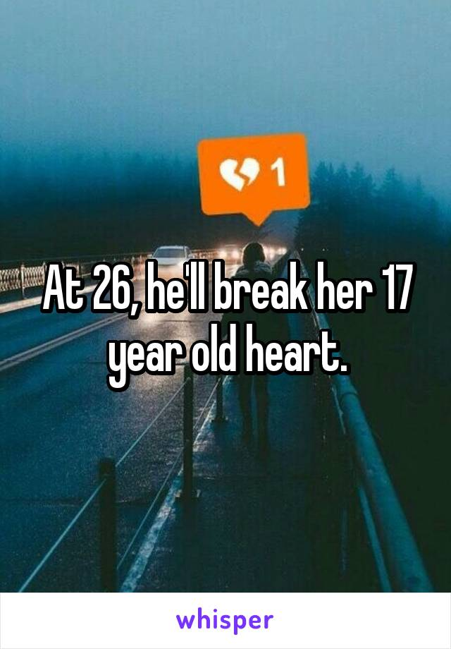 At 26, he'll break her 17 year old heart.
